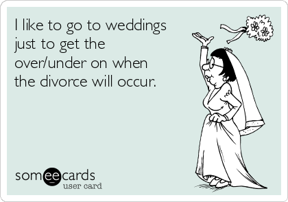 I like to go to weddings just to get the over/under on when the divorce will occur.