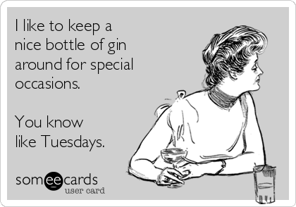 I like to keep a  nice bottle of gin around for special occasions.  You know like Tuesdays.