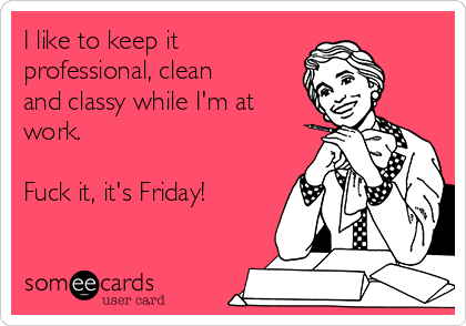 I like to keep it professional, clean and classy while I'm at work.  Fuck it, it's Friday!