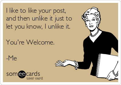 I like to like your post, and then unlike it just to let you know, I unlike it.   You're Welcome.  -Me