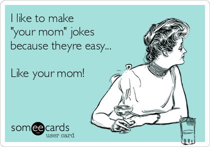 "I like to make ""your mom"" jokes because theyre easy...  Like your mom!"