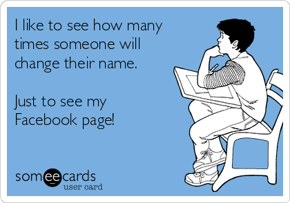 I like to see how many times someone will change their name.  Just to see my Facebook page!