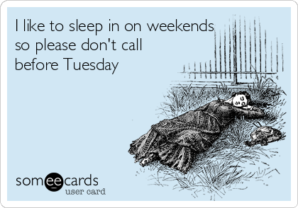 I like to sleep in on weekends so please don't call before Tuesday