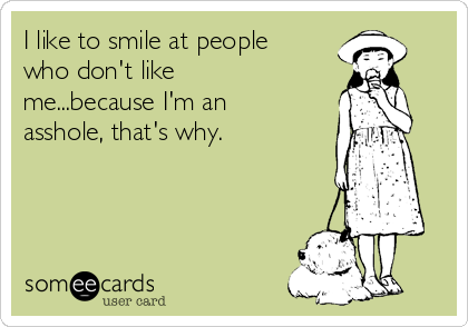 I Like To Smile At People Who Donu0027t Like Me...because