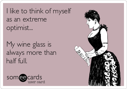 I like to think of myself as an extreme optimist...  My wine glass is always more than half full.