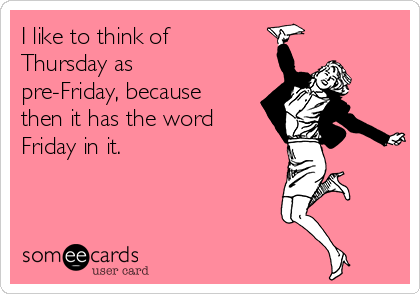 I like to think of Thursday as  pre-Friday, because then it has the word Friday in it.