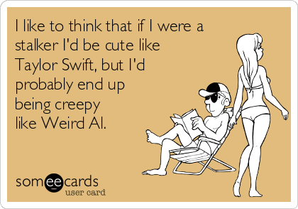 I like to think that if I were a stalker I'd be cute like Taylor Swift, but I'd probably end up being creepy like Weird Al.