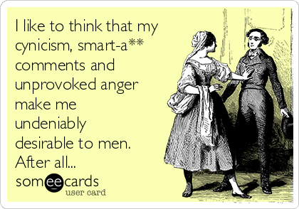 I like to think that my cynicism, smart-a** comments and unprovoked anger make me undeniably desirable to men. After all...
