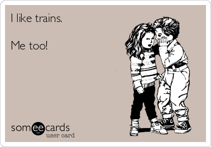 I like trains.  Me too!