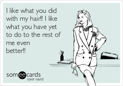 I like what you did with my hair!! I like what you have yet to do to the rest of me even better!!