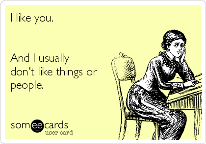 I like you.   And I usually don't like things or people.