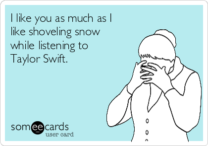 I like you as much as I like shoveling snow while listening to Taylor Swift.