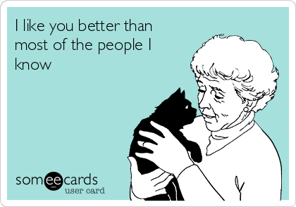 I like you better than most of the people I know