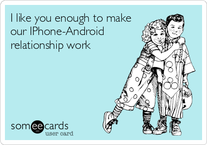 I like you enough to make our IPhone-Android relationship work