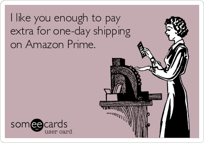 I like you enough to pay extra for one-day shipping on Amazon Prime.