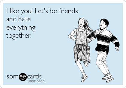 I like you! Let's be friends and hate everything together.