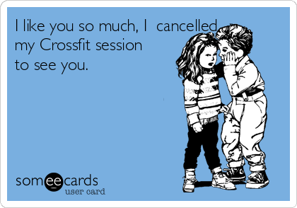 I like you so much, I  cancelled my Crossfit session to see you.