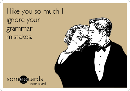 I like you so much I ignore your grammar mistakes.
