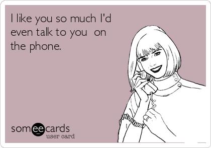 I like you so much I'd even talk to you  on the phone.