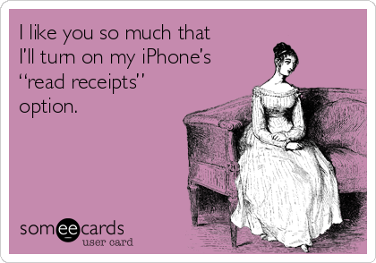 "I like you so much that  I'll turn on my iPhone's ""read receipts"" option."