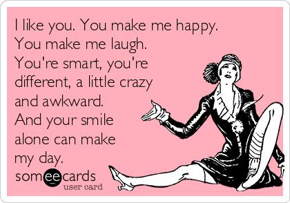 I Like You You Make Me Happy You Make Me Laugh Youre Smart You