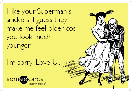 I like your Superman's snickers, I guess they make me feel older cos you look much younger!  I'm sorry! Love U...