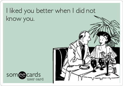 I liked you better when I did not know you.