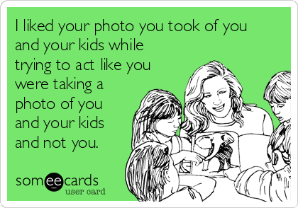 I liked your photo you took of you and your kids while trying to act like you were taking a photo of you and your kids and not you.