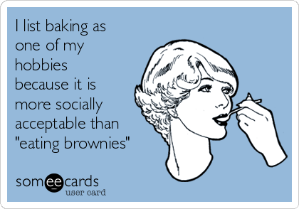 """I list baking as one of my hobbies because it is more socially acceptable than """"eating brownies"""""""