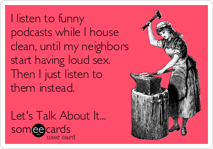 I listen to funny podcasts while I house clean, until my neighbors start having loud sex. Then I just listen to them instead.  Let's Talk About It...