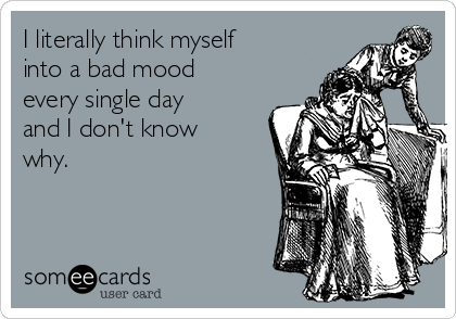 I literally think myself into a bad mood every single day and I don't know why.