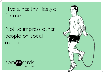 I live a healthy lifestyle for me.  Not to impress other people on social media.
