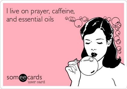 I live on prayer, caffeine, and essential oils