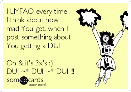 I LMFAO every time I think about how mad You get, when I post something about You getting a DUI  Oh & it's 3x's :)  DUI ~* DUI ~* DUI !!!