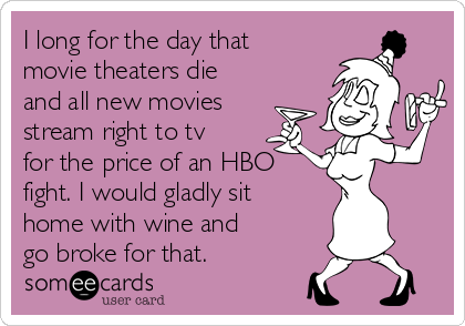 I long for the day that movie theaters die and all new movies stream right to tv for the price of an HBO fight. I would gladly sit home with wine and go broke for that.