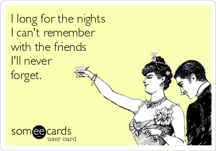 I long for the nights  I can't remember with the friends  I'll never forget.