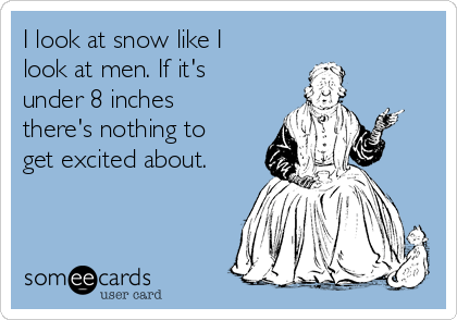 I look at snow like I look at men. If it's under 8 inches there's nothing to get excited about.