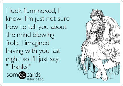 """I look flummoxed, I know. I'm just not sure how to tell you about the mind blowing frolic I imagined having with you last night, so I'll just say, """"Thanks!"""""""
