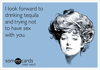 I look forward to drinking tequila and trying not to have sex with you.
