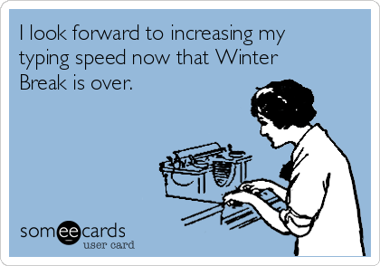 I look forward to increasing my typing speed now that Winter Break is over.