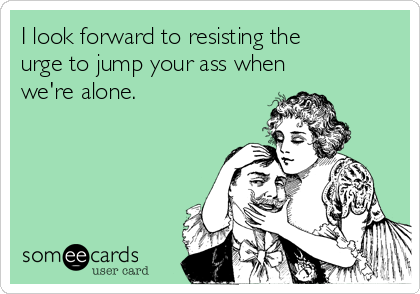 I look forward to resisting the urge to jump your ass when we're alone.