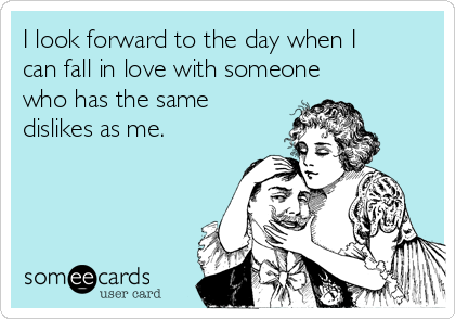 I look forward to the day when I can fall in love with someone who has the same dislikes as me.