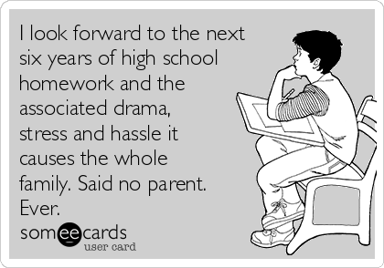 I look forward to the next six years of high school homework and the associated drama, stress and hassle it causes the whole family. Said no parent. Ever.