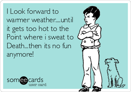 I Look forward to  warmer weather....until it gets too hot to the Point where i sweat to  Death...then its no fun  anymore!