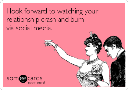 I look forward to watching your relationship crash and burn via social media.