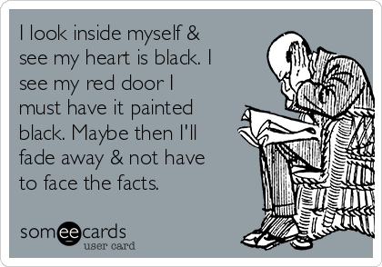 I look inside myself & see my heart is black. I see my red door I must have it painted black. Maybe then I'll fade away & not have to face the facts.