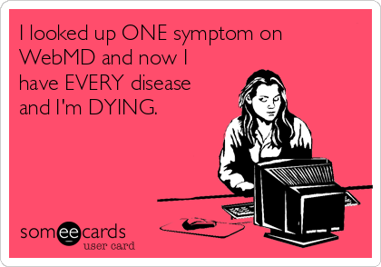 I looked up ONE symptom on WebMD and now I have EVERY disease and I'm DYING.