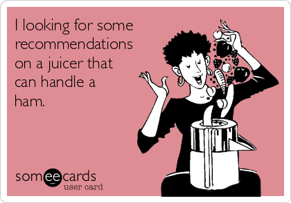 I looking for some recommendations on a juicer that can handle a ham.