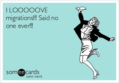 I LOOOOOVE  migrations!!! Said no one ever!!!