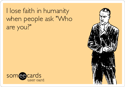 """I lose faith in humanity when people ask """"Who are you?"""""""